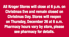 also all kroger stores will close at 6 pm on christmas eve and remain closed on christmas day stores will reopen on thursday december 26 at 6 am
